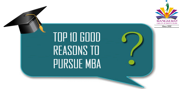 TOP 10 GOOD REASONS TO PURSUE MBA